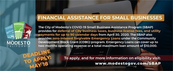 FINANCIAL ASSISTANCE FOR SMALL BUSINESSES. The City of Modesto's COVID-19 Small Business Assistance Program (SBAP) provides for deferral of City business taxes, business license fees, and utility payments for up to 90 calendar days from April 30, 2020. The SBAP also provides zero-interest forgivable Emergency Loans under the Community Development Block Grant (CDBG) program. Emergency Loans can cover up to two months operating expense or a total maximum loan amount of $10,000. To apply, and for more information on eligibility visit www.modestogov.com/SBAP